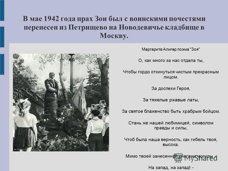 В мае 1942 года прах Зои был с воинскими почестями перенесен из Петрищево на Новодевичье кладбище в Москву. Маргарита Алигер поэма
