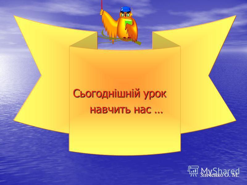 … Сьогоднішній урок навчить нас … навчить нас … Зінченко О. М.