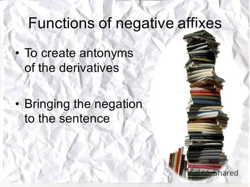 Functions of negative affixes To create antonyms of the derivatives Bringing the negation to the sentence
