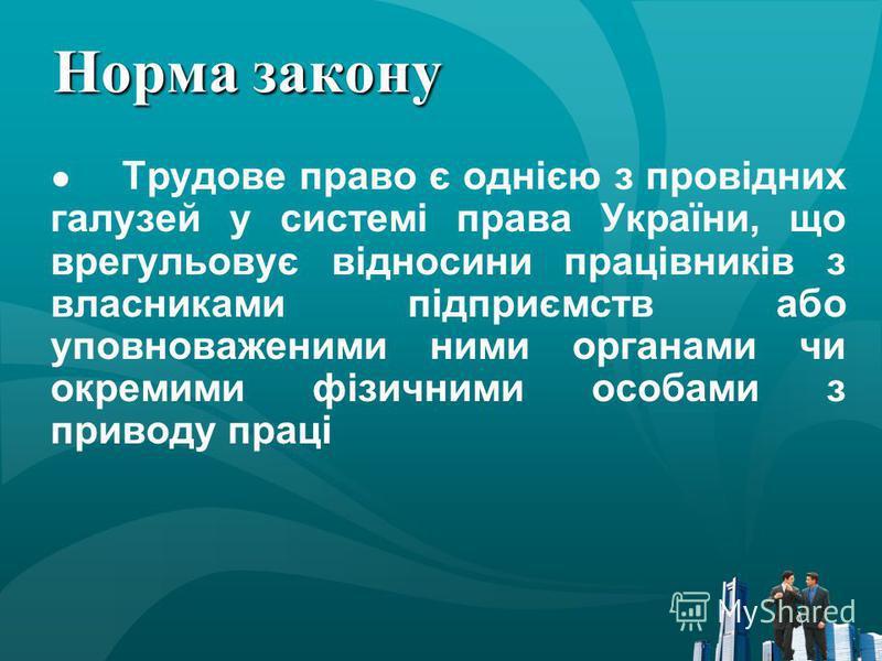 Норма закону Трудове право є однією з провідних галузей у системі права України, що врегульовує відносини працівників з власниками підприємств або уповноваженими ними органами чи окремими фізичними особами з приводу праці