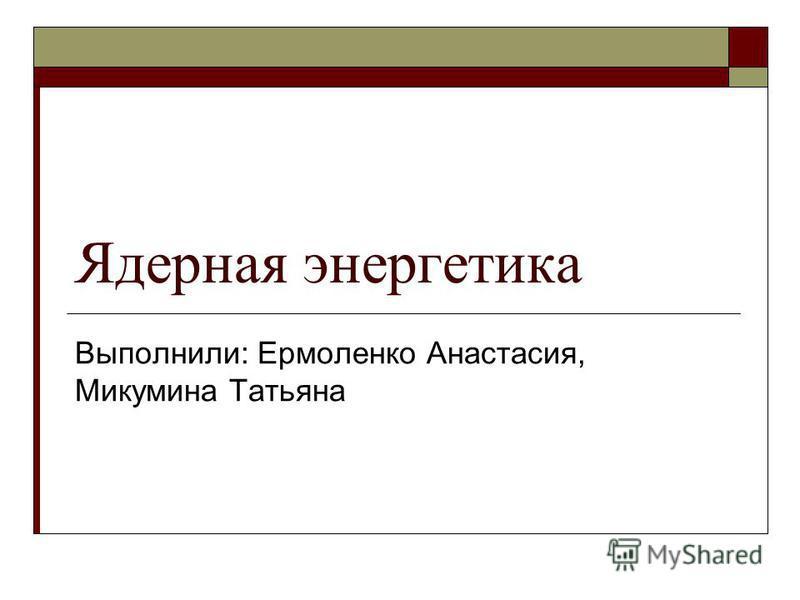 Ядерная энергетика Выполнили: Ермоленко Анастасия, Микумина Татьяна
