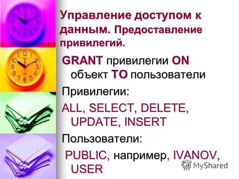 Управление доступом к данным. Предоставление привилегий. GRANT привилегии ON объект TO пользователи Привилегии: ALL, SELECT, DELETE, UPDATE, INSERT Пользователи: PUBLIC, например, IVANOV, USER PUBLIC, например, IVANOV, USER