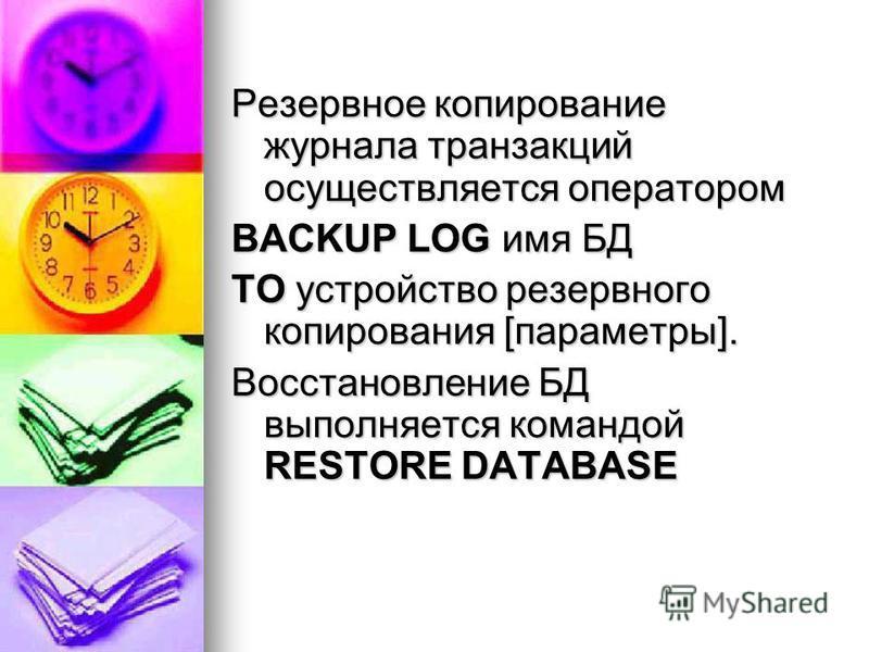 Резервное копирование журнала транзакций осуществляется оператором BACKUP LOG имя БД ТО устройство резервного копирования [параметры]. Восстановление БД выполняется командой RESTORE DATABASE