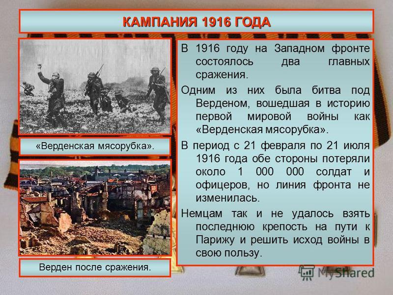 КАМПАНИЯ 1916 ГОДА В 1916 году на Западном фронте состоялось два главных сражения. Одним из них была битва под Верденом, вошедшая в историю первой мировой войны как «Верденская мясорубка». В период с 21 февраля по 21 июля 1916 года обе стороны потеря