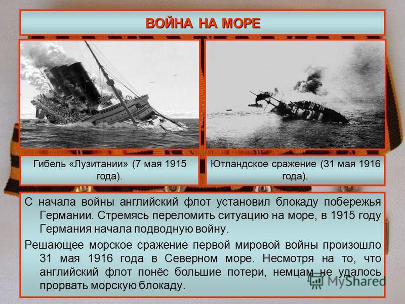 ВОЙНА НА МОРЕ С начала войны английский флот установил блокаду побережья Германии. Стремясь переломить ситуацию на море, в 1915 году Германия начала подводную войну. Решающее морское сражение первой мировой войны произошло 31 мая 1916 года в Северном