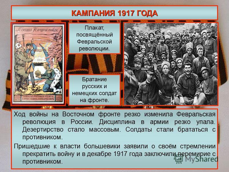 КАМПАНИЯ 1917 ГОДА Ход войны на Восточном фронте резко изменила Февральская революция в России. Дисциплина в армии резко упала. Дезертирство стало массовым. Солдаты стали брататься с противником. Пришедшие к власти большевики заявили о своём стремлен