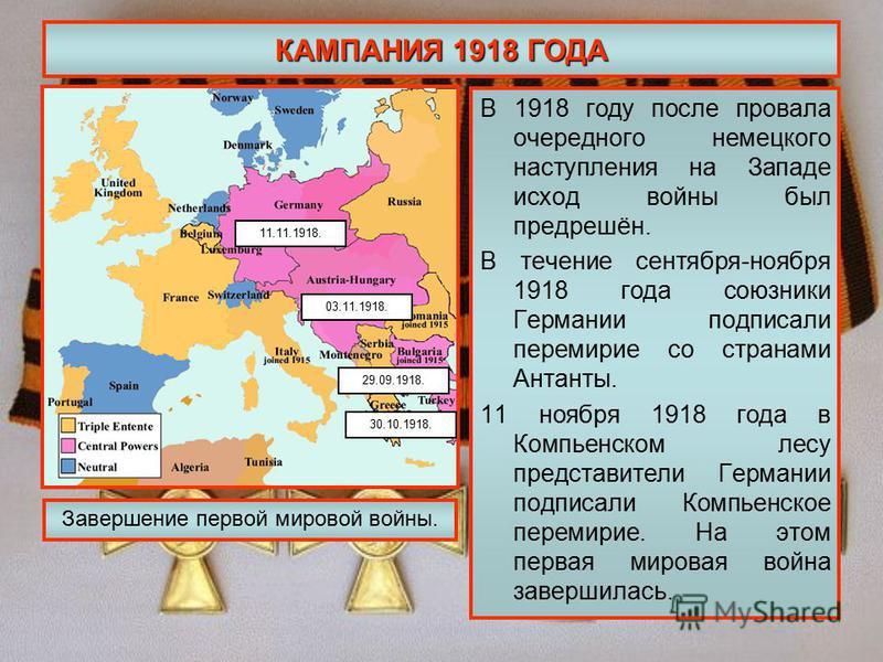 КАМПАНИЯ 1918 ГОДА В 1918 году после провала очередного немецкого наступления на Западе исход войны был предрешён. В течение сентября-ноября 1918 года союзники Германии подписали перемирие со странами Антанты. 11 ноября 1918 года в Компьенском лесу п