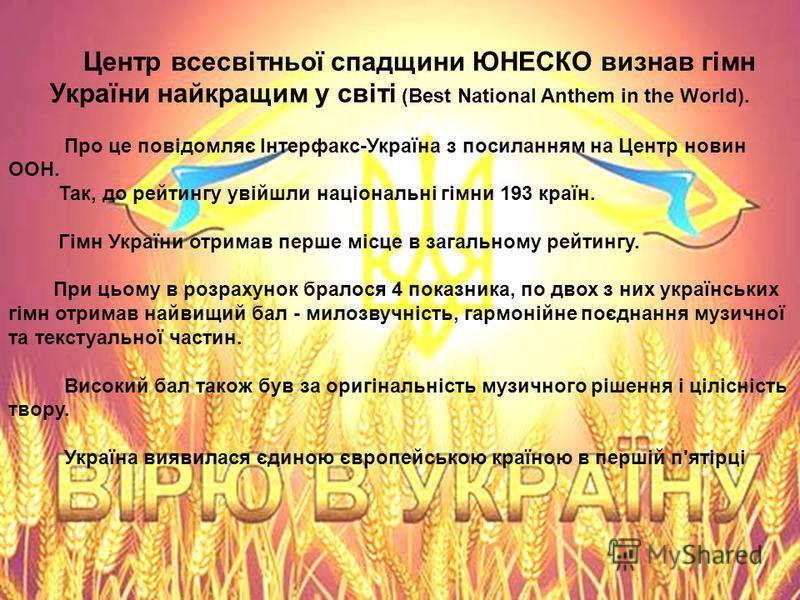 Центр всесвітньої спадщини ЮНЕСКО визнав гімн України найкращим у світі (Best National Anthem in the World). Про це повідомляє Інтерфакс-Україна з посиланням на Центр новин ООН. Так, до рейтингу увійшли національні гімни 193 країн. Гімн України отрим