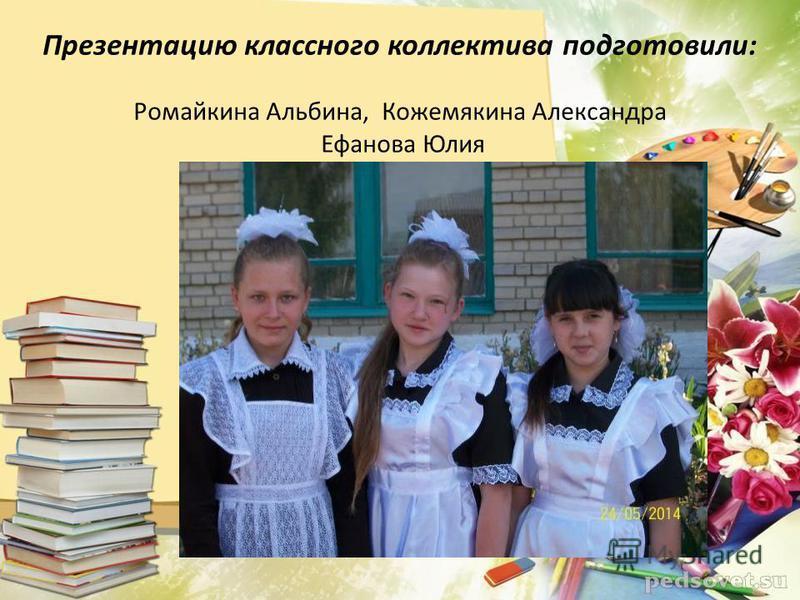 Презентацию классного коллектива подготовили: Ромайкина Альбина, Кожемякина Александра Ефанова Юлия