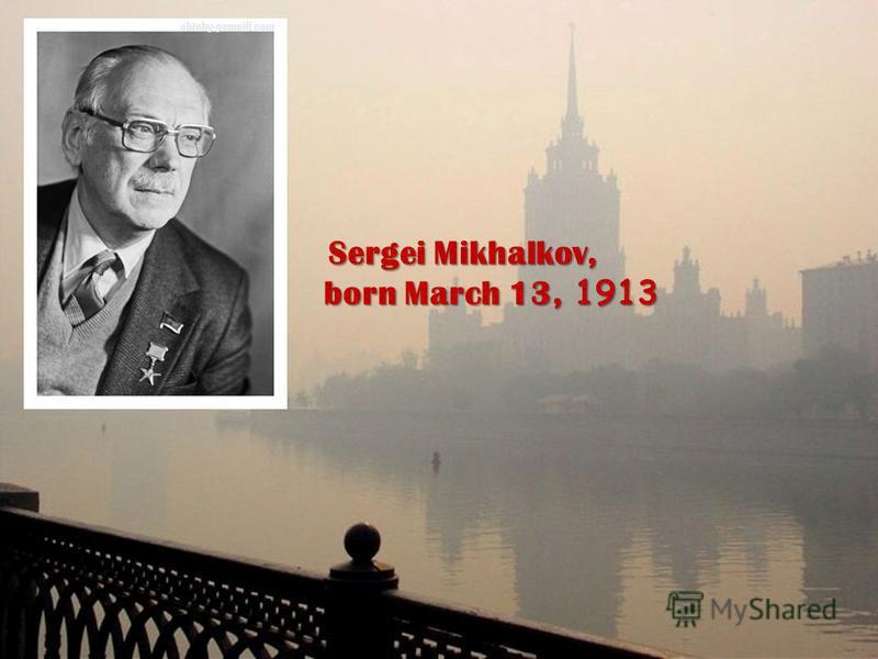 Sergei Mikhalkov, Sergei Mikhalkov, born March 13, 1913 born March 13, 1913
