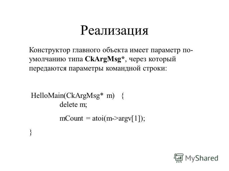 Реализация Конструктор главного объекта имеет параметр по- умолчанию типа CkArgMsg*, через который передаются параметры командной строки: HelloMain(CkArgMsg* m){ delete m; mCount = atoi(m->argv[1]); }