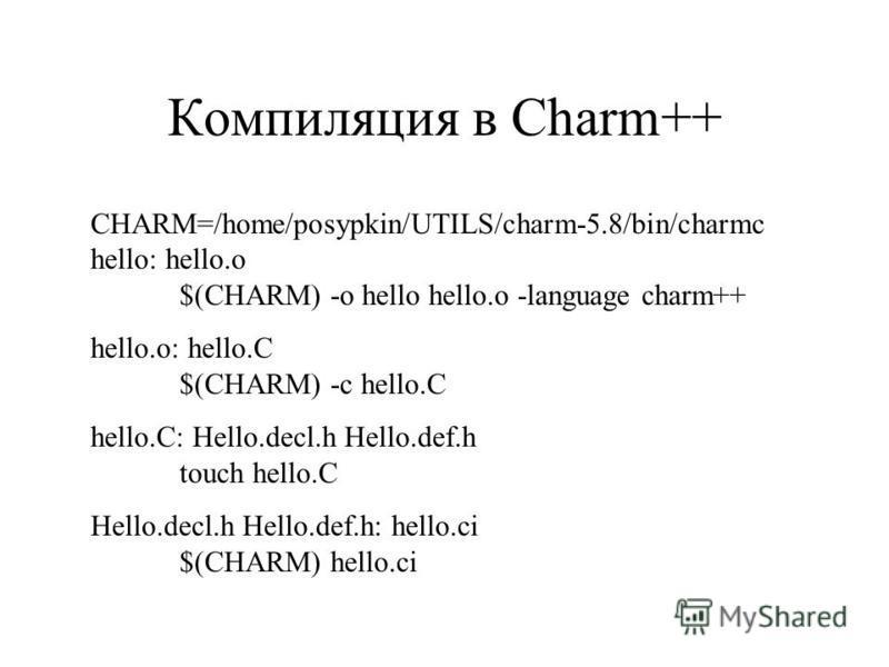 Компиляция в Charm++ CHARM=/home/posypkin/UTILS/charm-5.8/bin/charmc hello: hello.o $(CHARM) -o hello hello.o -language charm++ hello.o: hello.C $(CHARM) -c hello.C hello.C: Hello.decl.h Hello.def.h touch hello.C Hello.decl.h Hello.def.h: hello.ci $(
