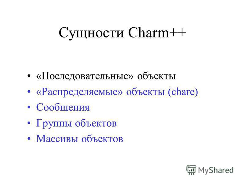 Сущности Charm++ «Последовательные» объекты «Распределяемые» объекты (chare) Сообщения Группы объектов Массивы объектов