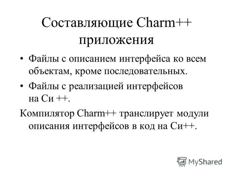 Составляющие Charm++ приложения Файлы с описанием интерфейса ко всем объектам, кроме последовательных. Файлы с реализацией интерфейсов на Си ++. Компилятор Charm++ транслирует модули описания интерфейсов в код на Си++.