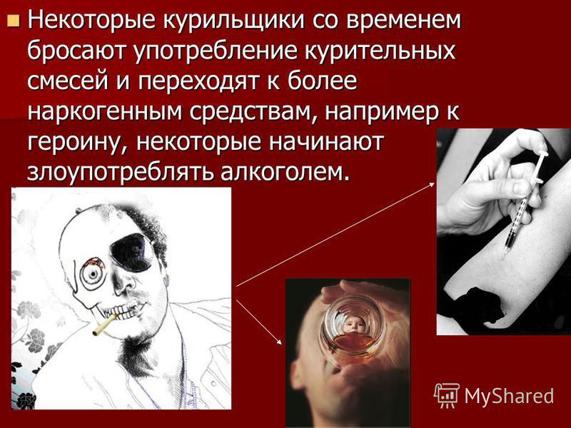 Некоторые курильщики со временем бросают употребление курительных смесей и переходят к более наркогенным средствам, например к героину, некоторые начинают злоупотреблять алкоголем. Некоторые курильщики со временем бросают употребление курительных сме