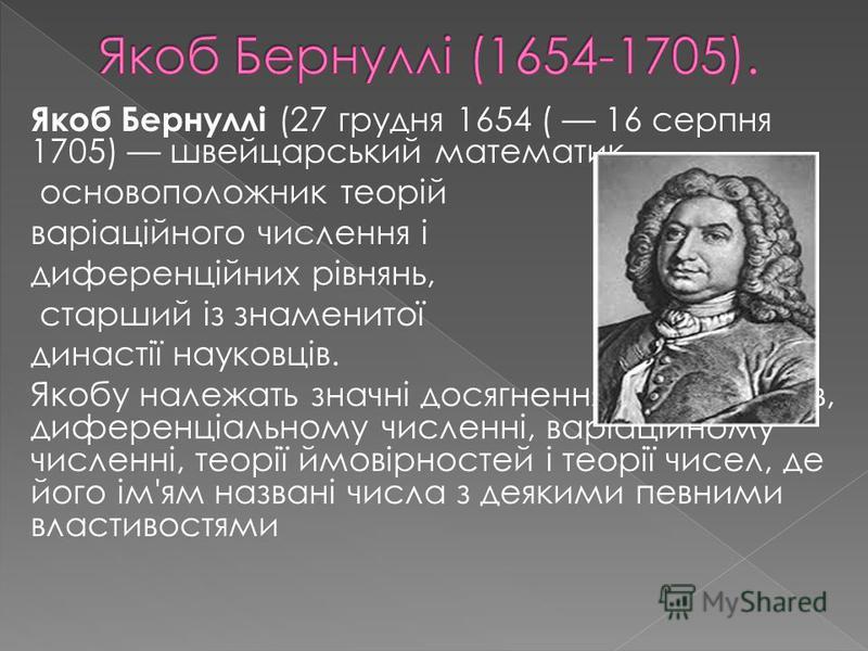 Якоб Бернуллі (27 грудня 1654 ( 16 серпня 1705) швейцарський математик, основоположник теорій варіаційного числення і диференційних рівнянь, старший із знаменитої династії науковців. Якобу належать значні досягнення в теорії рядів, диференціальному ч