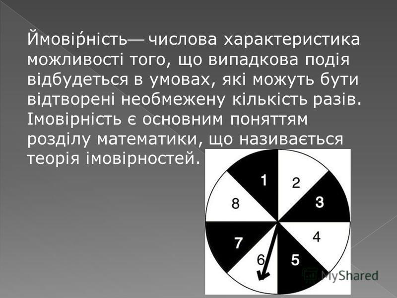 Ймовірність числова характеристика можливості того, що випадкова подія відбудеться в умовах, які можуть бути відтворені необмежену кількість разів. Імовірність є основним поняттям розділу математики, що називається теорія імовірностей.