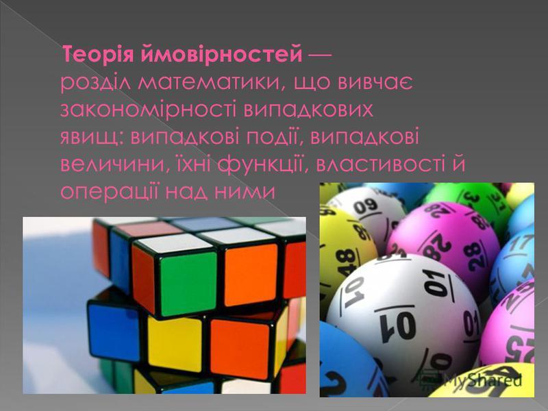 Теорія ймовірностей розділ математики, що вивчає закономірності випадкових явищ: випадкові події, випадкові величини, їхні функції, властивості й операції над ними