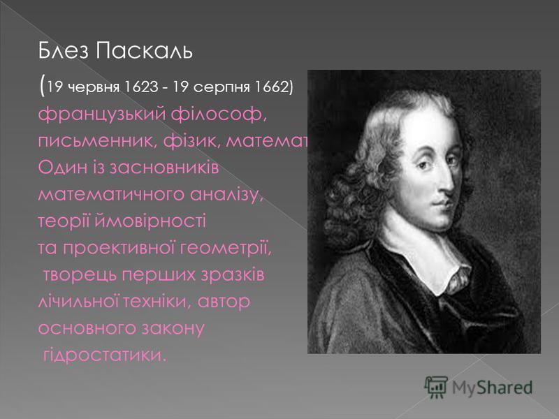 Блез Паскаль ( 19 червня 1623 - 19 серпня 1662) французький філософ, письменник, фізик, математик. Один із засновників математичного аналізу, теорії ймовірності та проективної геометрії, творець перших зразків лічильної техніки, автор основного закон