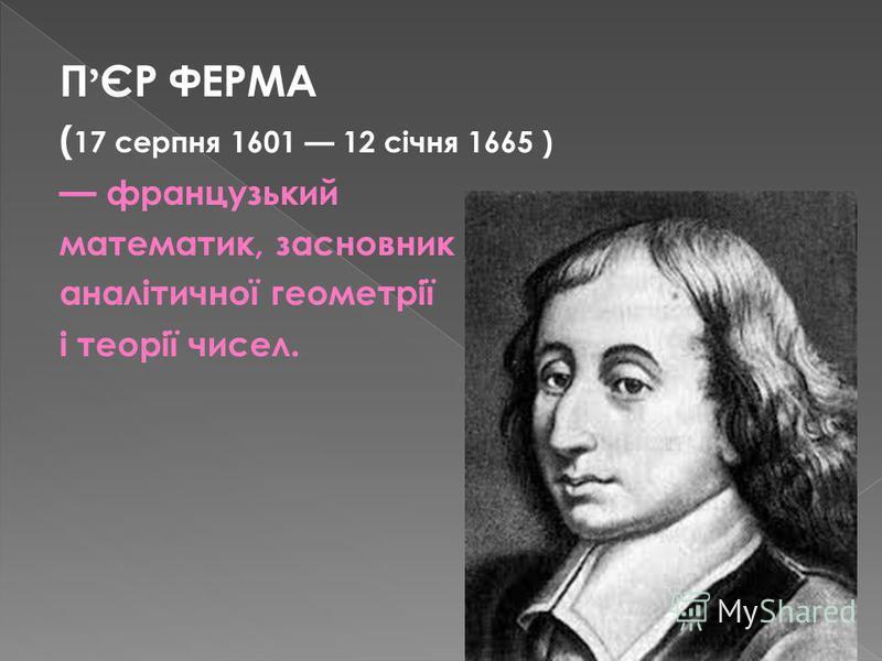 П ЄР ФЕРМА ( 17 серпня 1601 12 січня 1665 ) французький математик, засновник аналітичної геометрії і теорії чисел.