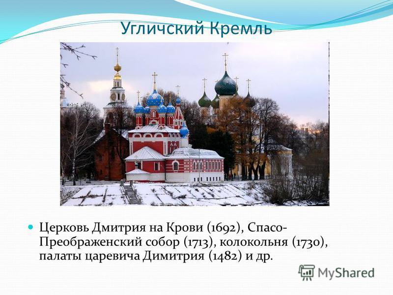 Угличский Кремль Церковь Дмитрия на Крови (1692), Спасо- Преображенский собор (1713), колокольня (1730), палаты царевича Димитрия (1482) и др.