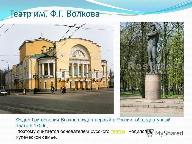 Театр им. Ф.Г. Волкова Федор Григорьевич Волков создал первый в России общедоступный театр в 1750 г., поэтому считается основателем русского театра. Родился в купеческой семье.театра