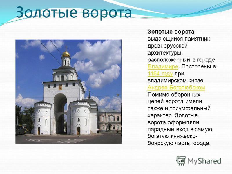 Золотые ворота Золотые ворота выдающийся памятник древнерусской архитектуры, расположенный в городе Владимире. Построены в 1164 году при владимирском князе Андрее Боголюбском. Помимо оборонных целей ворота имели также и триумфальный характер. Золотые