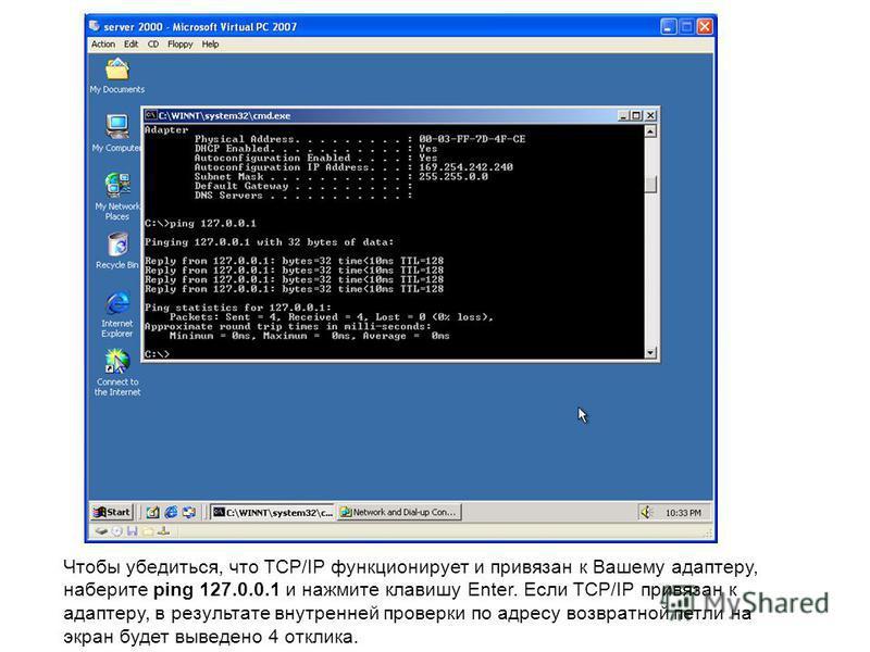 Чтобы убедиться, что TCP/IP функционирует и привязан к Вашему адаптеру, наберите ping 127.0.0.1 и нажмите клавишу Enter. Если TCP/IP привязан к адаптеру, в результате внутренней проверки по адресу возвратной петли на экран будет выведено 4 отклика.