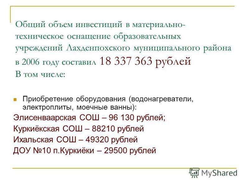 Общий объем инвестиций в материально- техническое оснащение образовательных учреждений Лахденпохского муниципального района в 2006 году составил 18 337 363 рублей В том числе: Приобретение оборудования (водонагреватели, электроплиты, моечные ванны):