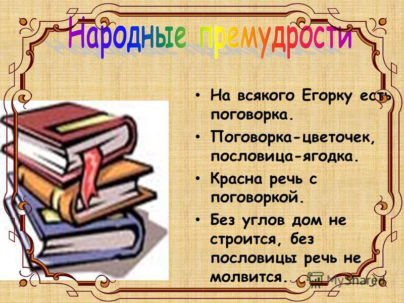 На всякого Егорку есть поговорка. Поговорка-цветочек, пословица-ягодка. Красна речь с поговоркой. Без углов дом не строится, без пословицы речь не молвится.