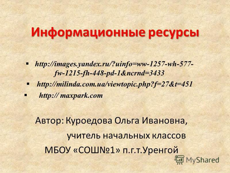 Информационные ресурсы Автор: Куроедова Ольга Ивановна, учитель начальных классов МБОУ «СОШ1» п.г.т.Уренгой http://images.yandex.ru/?uinfo=ww-1257-wh-577- fw-1215-fh-448-pd-1&ncrnd=3433 http://milinda.com.ua/viewtopic.php?f=27&t=451 http:// maxpark.c