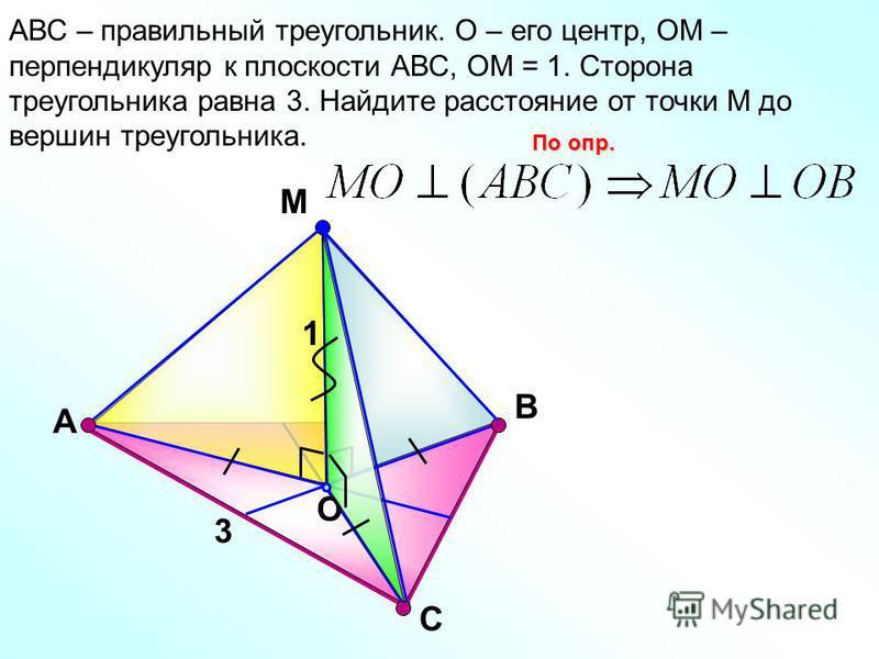 С М O В АВС – правильный треугольник. О – его центр, ОМ – перпендикуляр к плоскости АВС, ОМ = 1. Сторона треугольника равна 3. Найдите расстояние от точки М до вершин треугольника. По опр. А 3 1