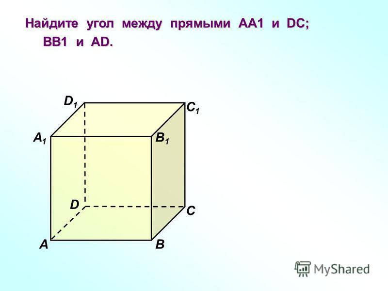 D1D1 В А1А1 А D С1С1 С В1В1 Найдите угол между прямыми АА1 и DC; ВВ1 и АD. ВВ1 и АD.
