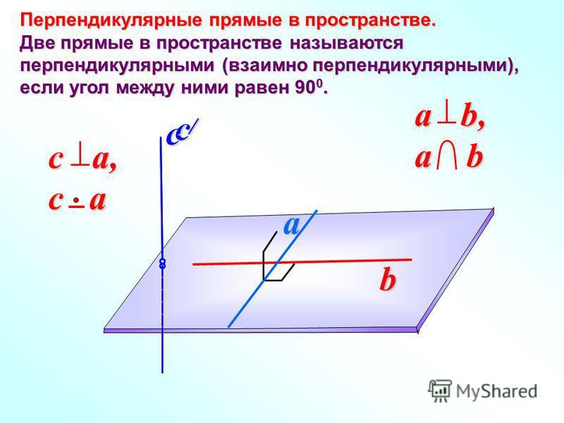 Перпендикулярные прямые в пространстве. Две прямые в пространстве называются перпендикулярными (взаимно перпендикулярными), если угол между ними равен 90 0. b a c a b, a b c a, c a c /c /c /c /