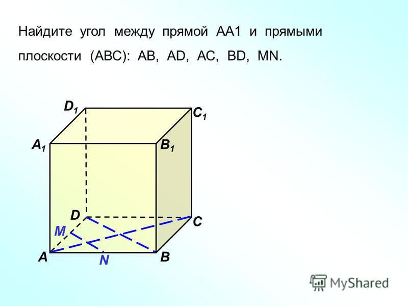Найдите угол между прямой АА1 и прямыми плоскости (АВС): АВ, АD, АС, ВD, МN. D1D1 В А1А1 А D С1С1 С В1В1 N М