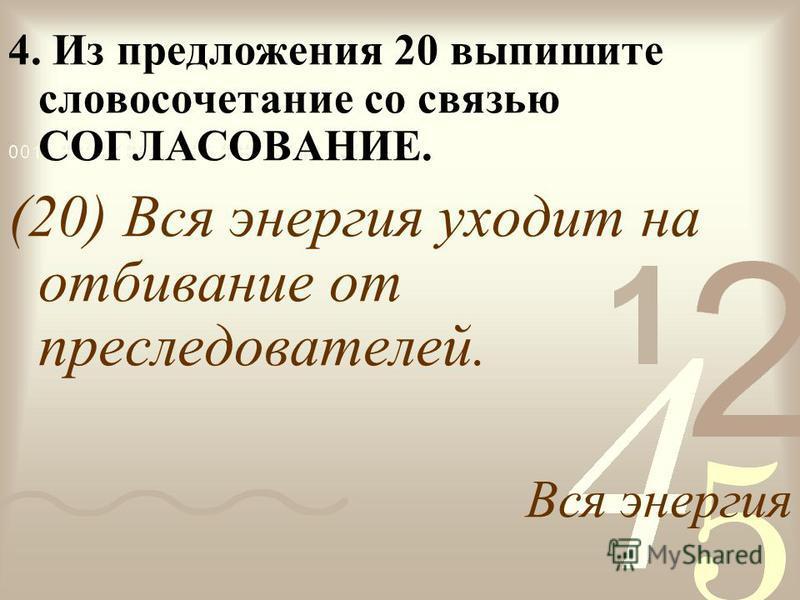 4. Из предложения 20 выпишите словосочетание со связью СОГЛАСОВАНИЕ. (20) Вся энергия уходит на отбивание от преследователей. Вся энергия