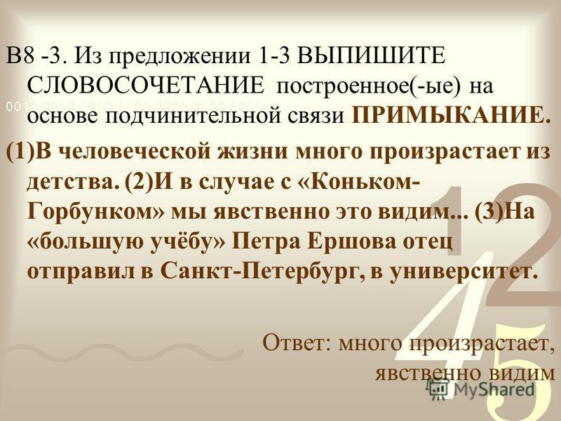 В8 -3. Из предложении 1-3 ВЫПИШИТЕ СЛОВОСОЧЕТАНИЕ построенное(-ые) на основе подчинительной связи ПРИМЫКАНИЕ. (1)В человеческой жизни много произрастает из детства. (2)И в случае с «Коньком- Горбунком» мы явственно это видим... (3)На «большую учёбу»