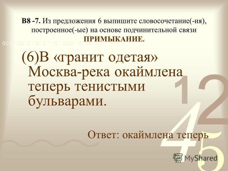 В8 -7. Из предложения 6 выпишите словосочетание(-ия), построенное(-ые) на основе подчинительной связи ПРИМЫКАНИЕ. (6)В «гранит одетая» Москва-река окаймлена теперь тенистыми бульварами. Ответ: окаймлена теперь
