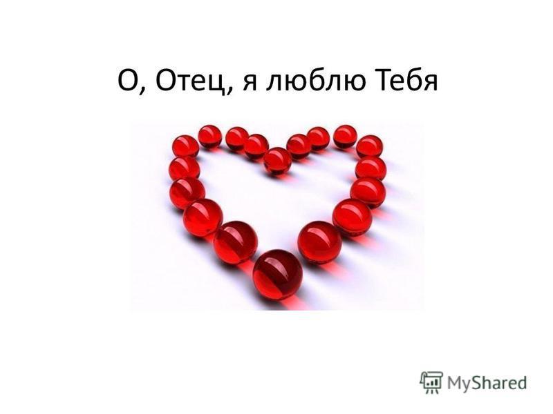 О, Отец, я люблю Тебя