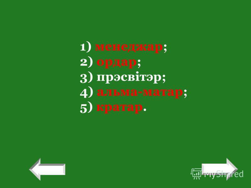 1) менеджар; 2) ордар; 3) прэсвітэр; 4) альма-матар; 5) кратар. ! !