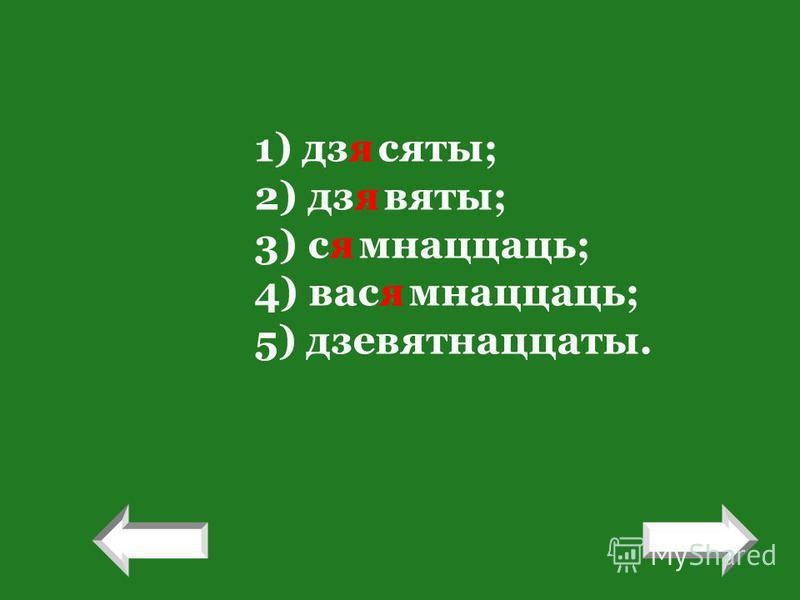 1) дзясяты; 2) дзявяты; 3) сямнаццаць; 4) васямнаццаць; 5) дзевятнаццаты. ! !