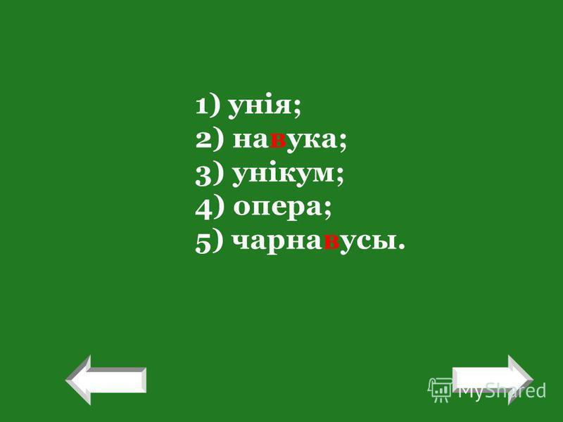 1) унія; 2) навука; 3) унікум; 4) опера; 5) чарнавусы. ! !