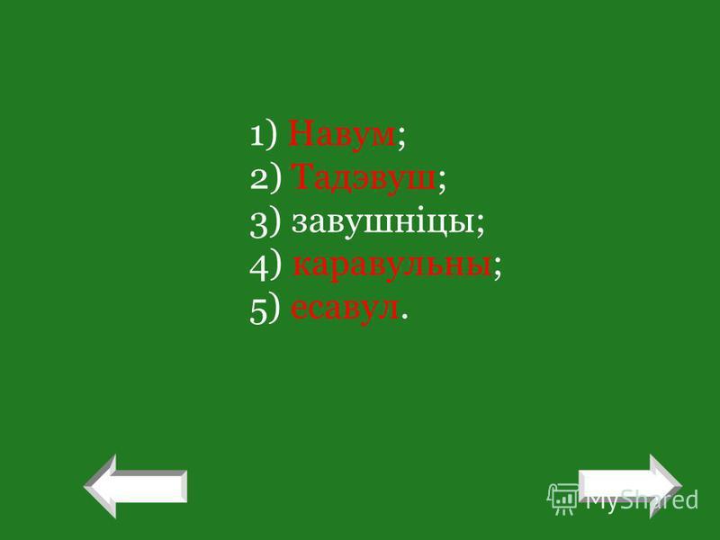 1) Навум; 2) Тадэвуш; 3) завушніцы; 4) каравульны; 5) есавул. ! !