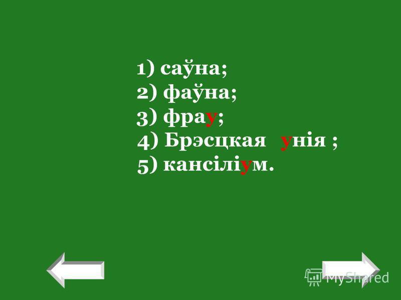 1) саўна; 2) фаўна; 3) фрау; 4) Брэсцкая унія ; 5) кансіліум. ! !