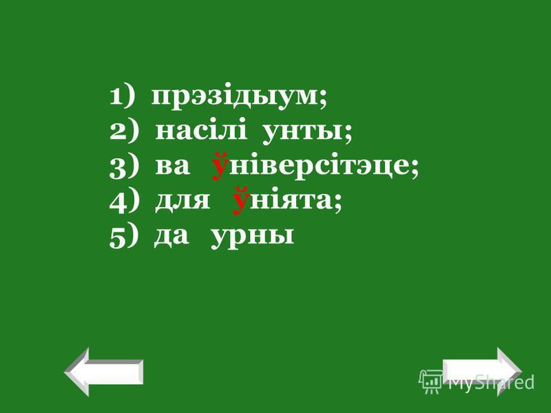 1) прэзідыум; 2) насілі унты; 3) ва ўніверсітэце; 4) для ўніята; 5) да урны ! !