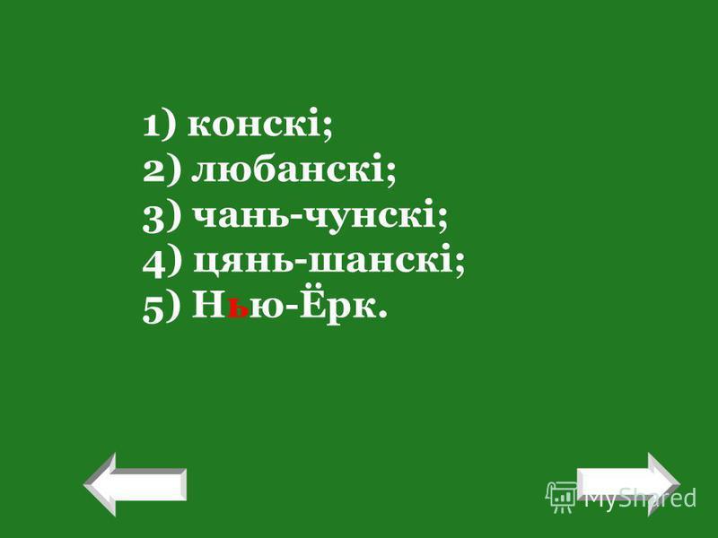 1) конскі; 2) любанскі; 3) чань-чунскі; 4) цянь-шанскі; 5) Нью-Ёрк. ! !