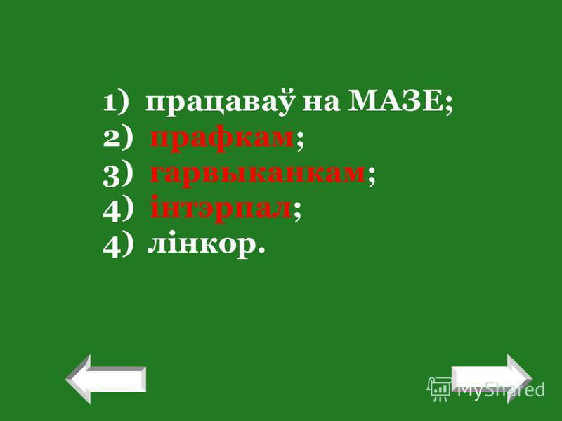 ! 1) працаваў на МАЗЕ; 2) прафкам; 3) гарвыканкам; 4) інтэрпал; 4)лінкор. !