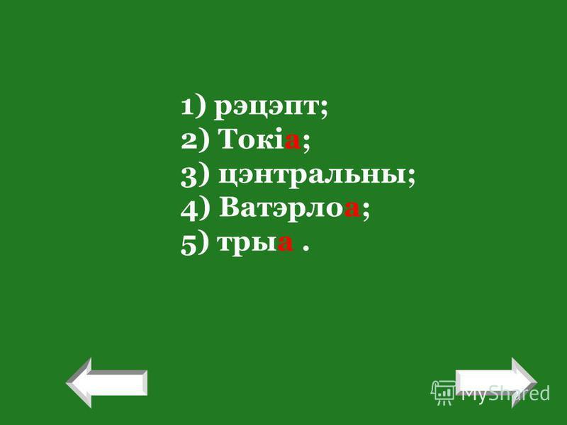 1) рэцэпт; 2) Токіа; 3) цэнтральны; 4) Ватэрлоа; 5) трыа. ! !