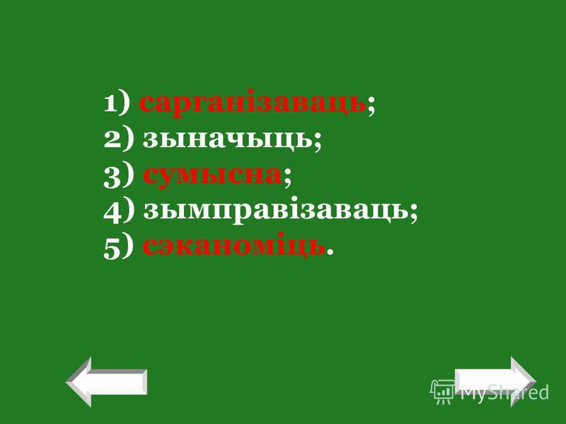 ! 1) сарганізаваць; 2) зыначыць; 3) сумысна; 4) зымправізаваць; 5) сэканоміць. !