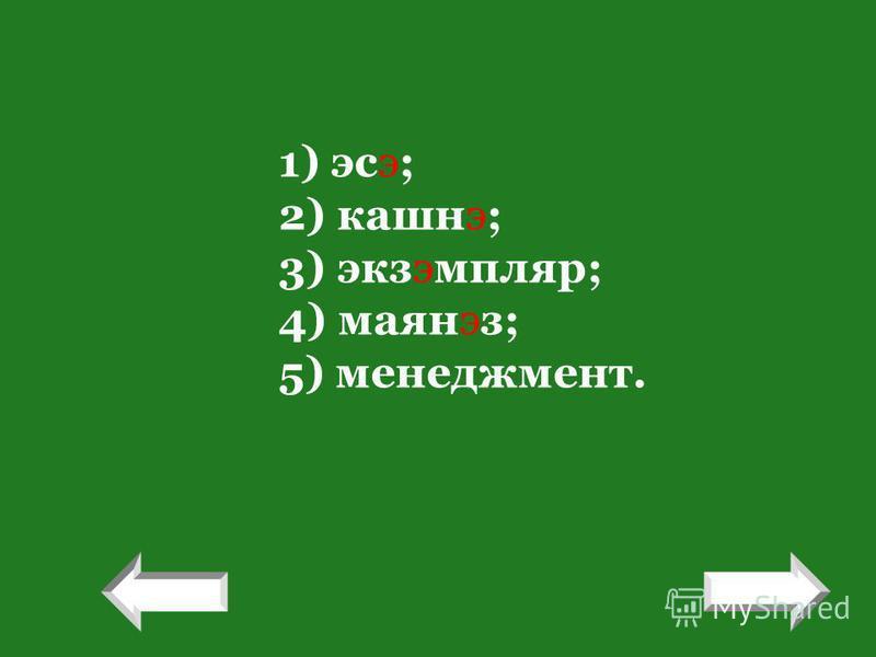 1) эсэ; 2) кашнэ; 3) экзэмпляр; 4) маянэз; 5) менеджмент. ! !